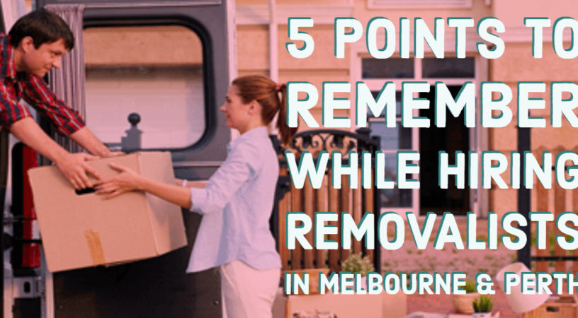 5 Points to Remember While Hiring Removalists in Melbourne & Perth